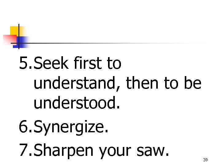 5. Seek first to understand, then to be understood. 6. Synergize. 7. Sharpen your