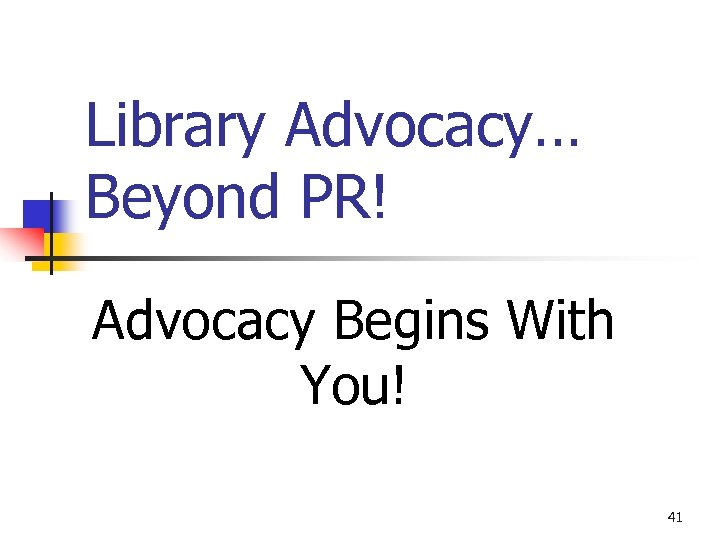 Library Advocacy… Beyond PR! Advocacy Begins With You! 41