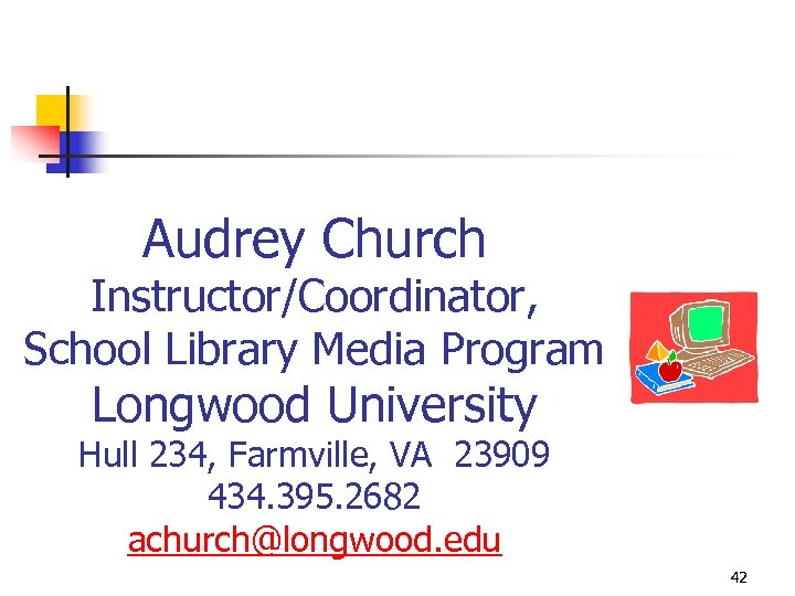 Audrey Church Instructor/Coordinator, School Library Media Program Longwood University Hull 234, Farmville, VA 23909