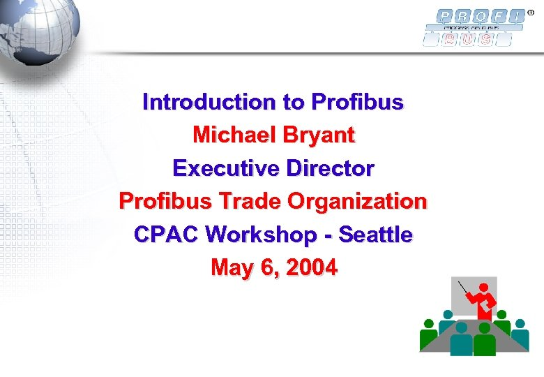 Introduction to Profibus Michael Bryant Executive Director Profibus Trade Organization CPAC Workshop - Seattle