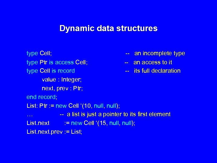 Dynamic data structures type Cell; -- an incomplete type Ptr is access Cell; --