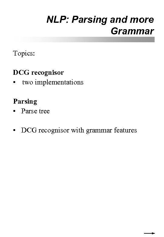 NLP: Parsing and more Grammar Topics: DCG recognisor • two implementations Parsing • Parse