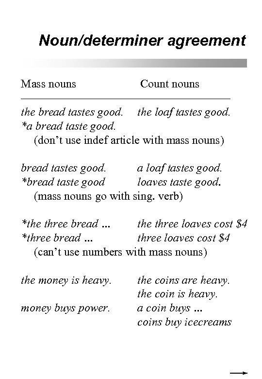 Noun/determiner agreement Mass nouns Count nouns –––––––––––––––––– the bread tastes good. the loaf tastes