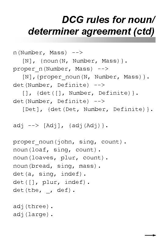 DCG rules for noun/ determiner agreement (ctd) n(Number, Mass) --> [N], {noun(N, Number, Mass)}.