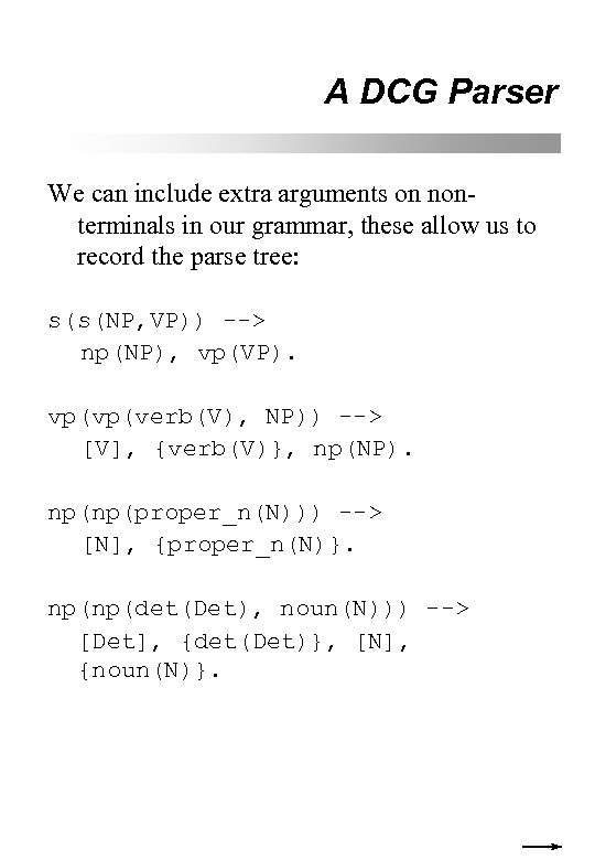 A DCG Parser We can include extra arguments on nonterminals in our grammar, these