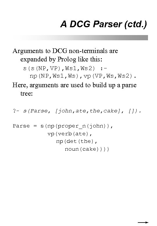 A DCG Parser (ctd. ) Arguments to DCG non-terminals are expanded by Prolog like