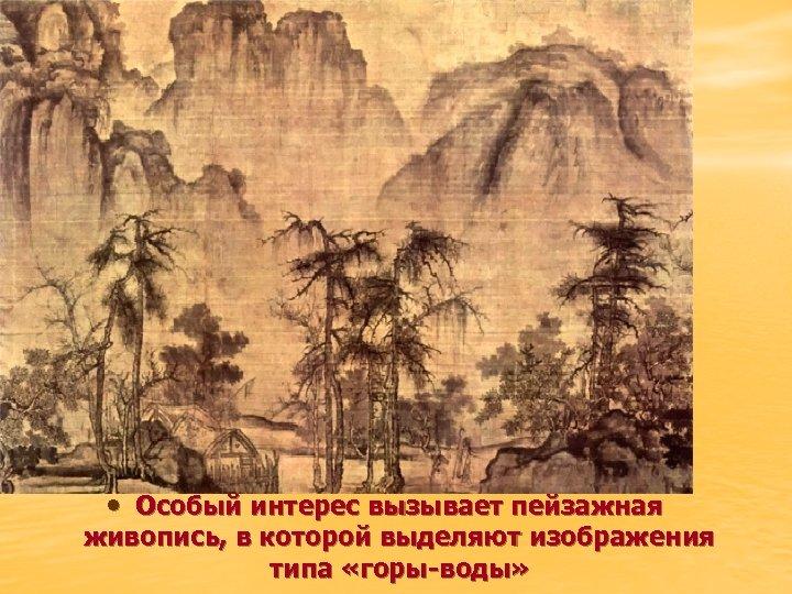 • Особый интерес вызывает пейзажная живопись, в которой выделяют изображения типа «горы-воды»