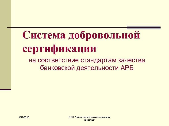 Система добровольной сертификации на соответствие стандартам качества банковской деятельности АРБ 3/17/2018 ООО