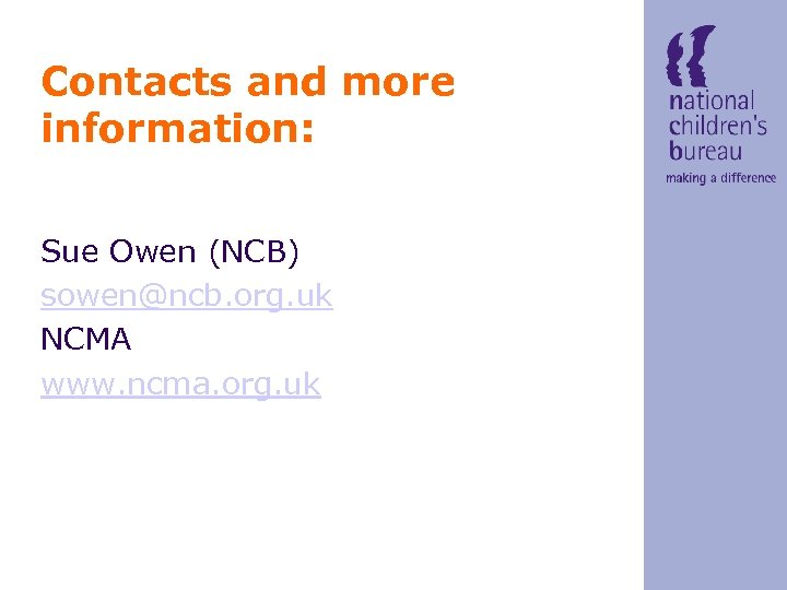 Contacts and more information: Sue Owen (NCB) sowen@ncb. org. uk NCMA www. ncma. org.