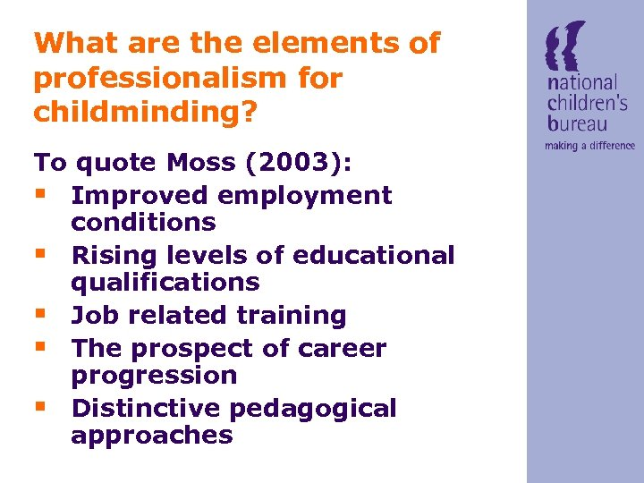 What are the elements of professionalism for childminding? To quote Moss (2003): § Improved