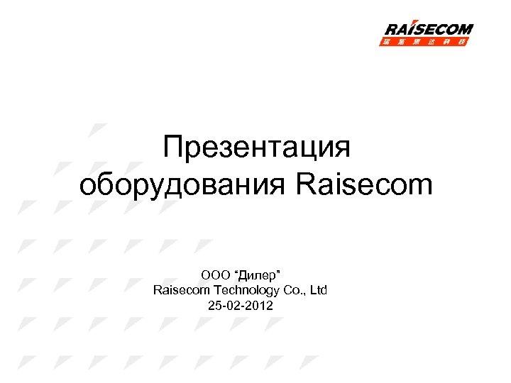 "Презентация оборудования Raisecom ООО ""Дилер"" Raisecom Technology Co. , Ltd 25 -02 -2012"