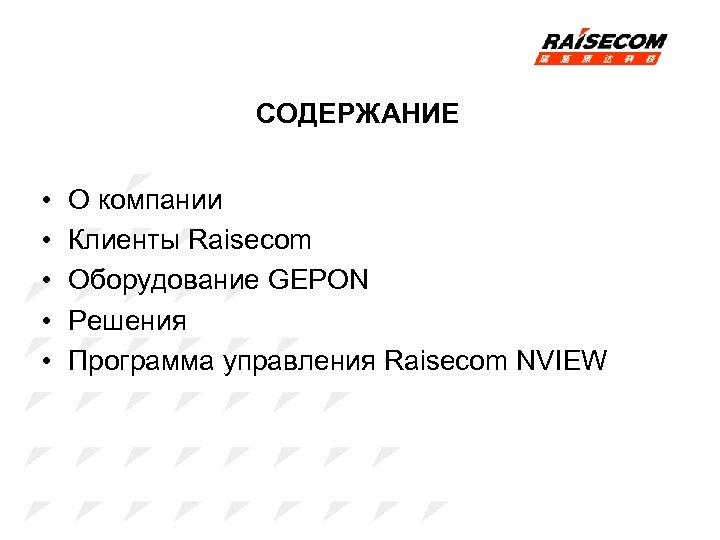 СОДЕРЖАНИЕ • • • О компании Клиенты Raisecom Оборудование GEPON Решения Программа управления Raisecom