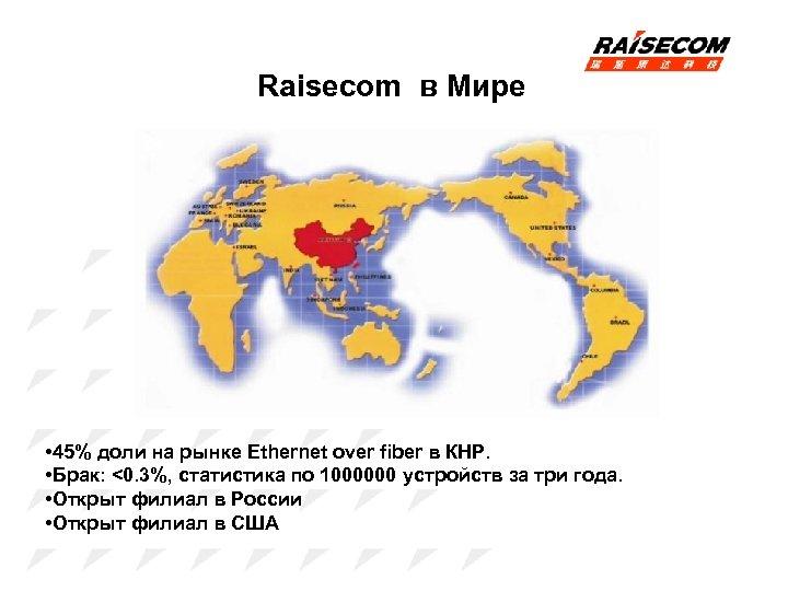 Raisecom в Мире • 45% доли на рынке Ethernet over fiber в КНР. •