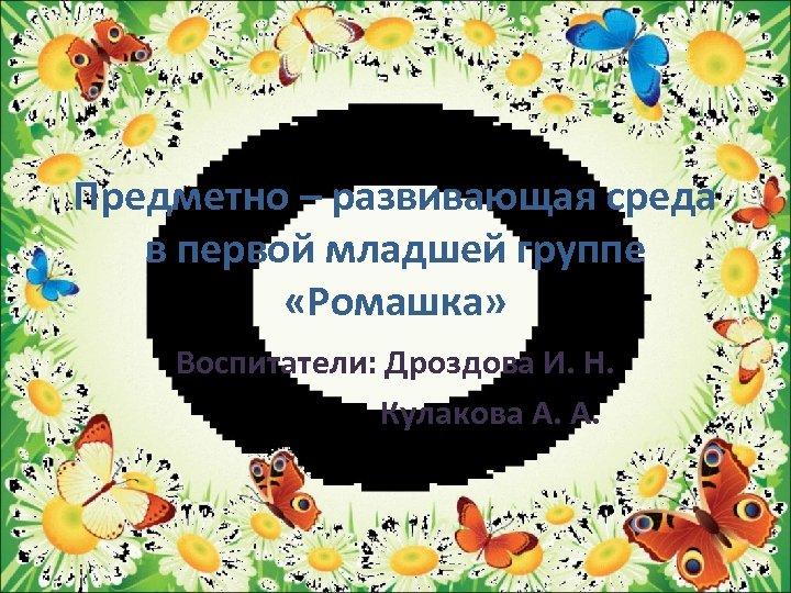 Предметно – развивающая среда в первой младшей группе «Ромашка» Воспитатели: Дроздова И. Н. Кулакова