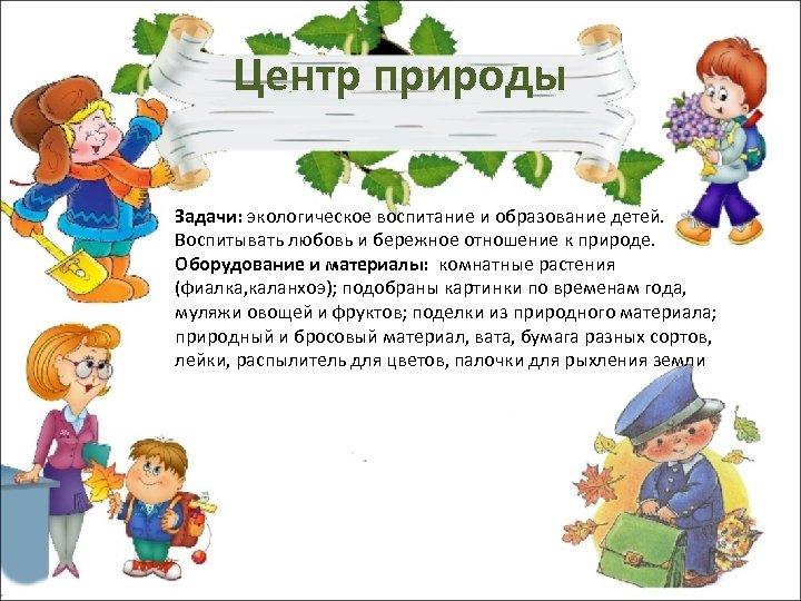 Центр природы Задачи: экологическое воспитание и образование детей. Воспитывать любовь и бережное отношение к