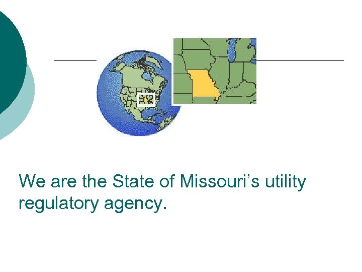We are the State of Missouri's utility regulatory agency.