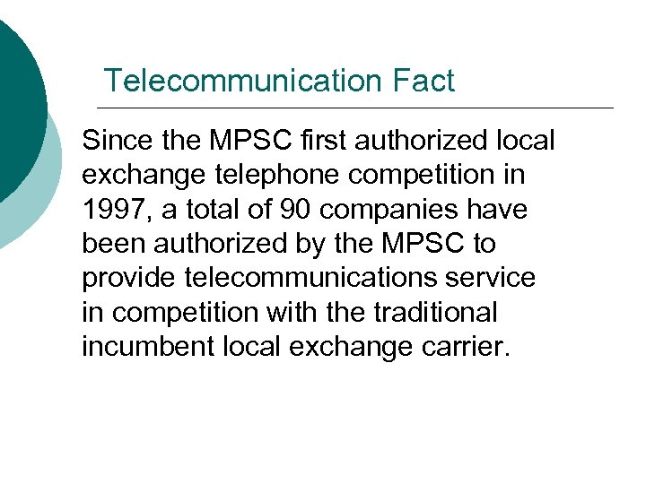 Telecommunication Fact Since the MPSC first authorized local exchange telephone competition in 1997, a