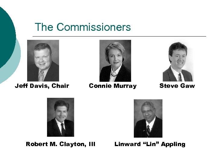 The Commissioners Jeff Davis, Chair Connie Murray Robert M. Clayton, III Steve Gaw Linward