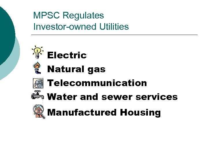 MPSC Regulates Investor-owned Utilities Electric Natural gas Telecommunication Water and sewer services Manufactured Housing