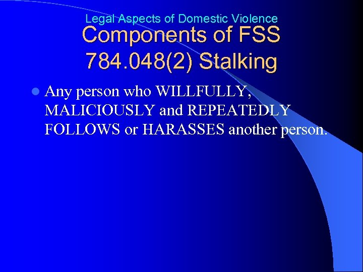 Legal Aspects of Domestic Violence Components of FSS 784. 048(2) Stalking l Any person