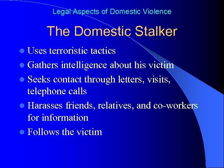 Legal Aspects of Domestic Violence The Domestic Stalker l Uses terroristic tactics l Gathers