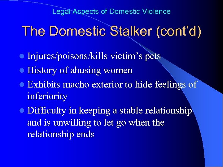 Legal Aspects of Domestic Violence The Domestic Stalker (cont'd) l Injures/poisons/kills victim's pets l