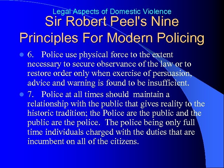 Legal Aspects of Domestic Violence Sir Robert Peel's Nine Principles For Modern Policing 6.