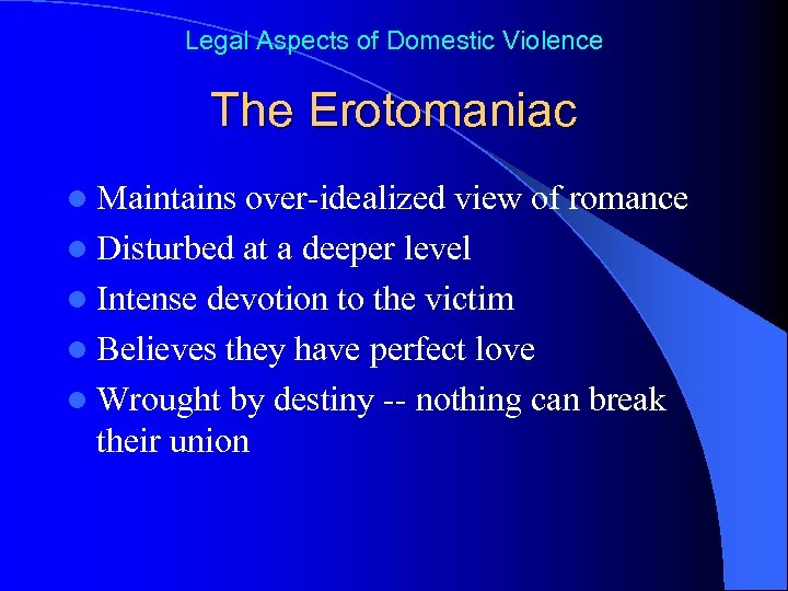 Legal Aspects of Domestic Violence The Erotomaniac l Maintains over-idealized view of romance l