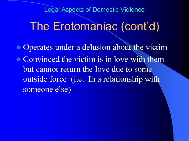 Legal Aspects of Domestic Violence The Erotomaniac (cont'd) l Operates under a delusion about