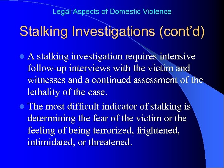 Legal Aspects of Domestic Violence Stalking Investigations (cont'd) l. A stalking investigation requires intensive