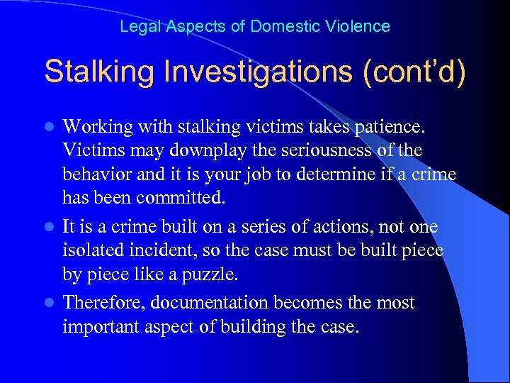 Legal Aspects of Domestic Violence Stalking Investigations (cont'd) Working with stalking victims takes patience.