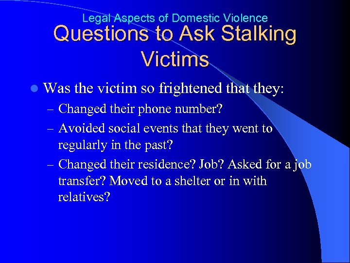 Legal Aspects of Domestic Violence Questions to Ask Stalking Victims l Was the victim