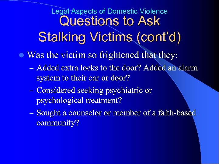 Legal Aspects of Domestic Violence Questions to Ask Stalking Victims (cont'd) l Was the