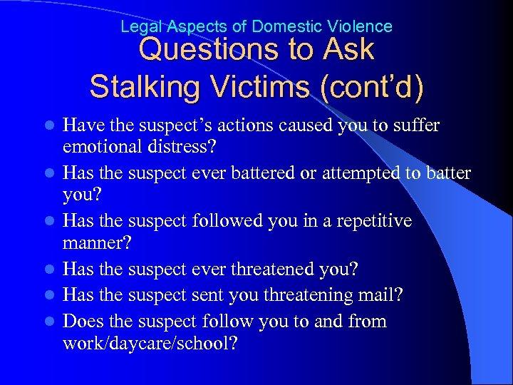Legal Aspects of Domestic Violence Questions to Ask Stalking Victims (cont'd) l l l