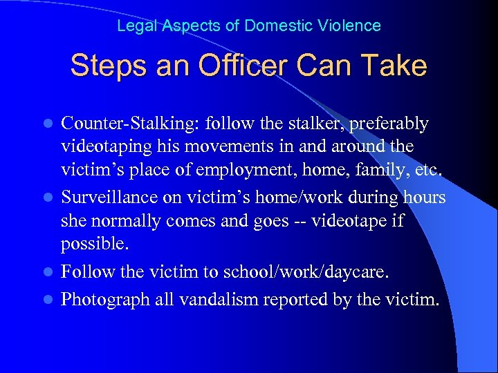 Legal Aspects of Domestic Violence Steps an Officer Can Take Counter-Stalking: follow the stalker,
