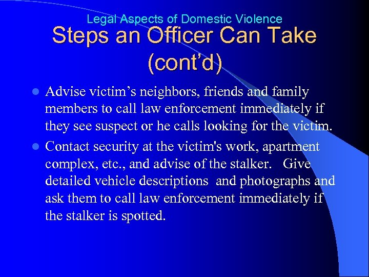 Legal Aspects of Domestic Violence Steps an Officer Can Take (cont'd) Advise victim's neighbors,