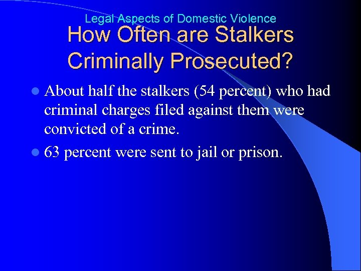 Legal Aspects of Domestic Violence How Often are Stalkers Criminally Prosecuted? l About half