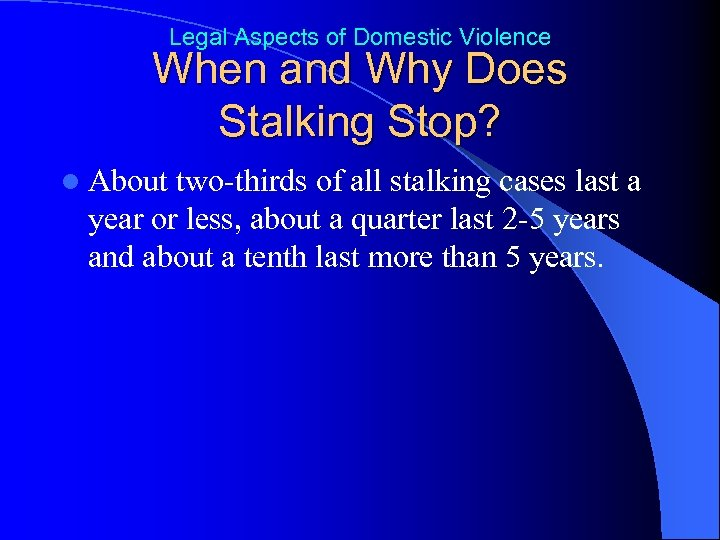 Legal Aspects of Domestic Violence When and Why Does Stalking Stop? l About two-thirds