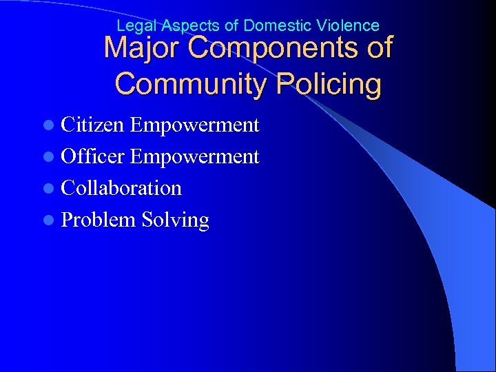 Legal Aspects of Domestic Violence Major Components of Community Policing l Citizen Empowerment l
