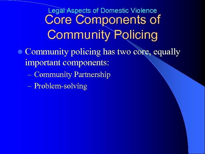 Legal Aspects of Domestic Violence Core Components of Community Policing l Community policing has