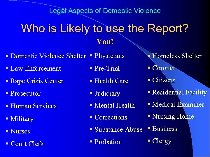 Legal Aspects of Domestic Violence Who is Likely to use the Report? You! §