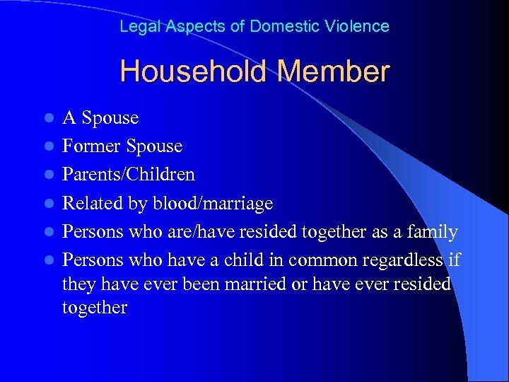 Legal Aspects of Domestic Violence Household Member l l l A Spouse Former Spouse