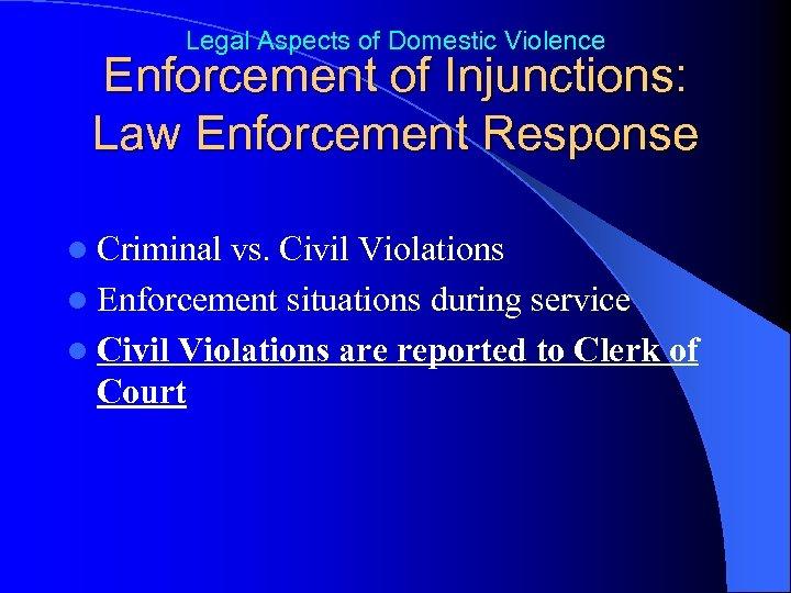 Legal Aspects of Domestic Violence Enforcement of Injunctions: Law Enforcement Response l Criminal vs.