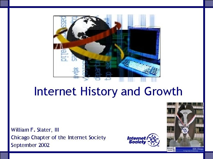 Internet History and Growth William F. Slater, III Chicago Chapter of the Internet Society