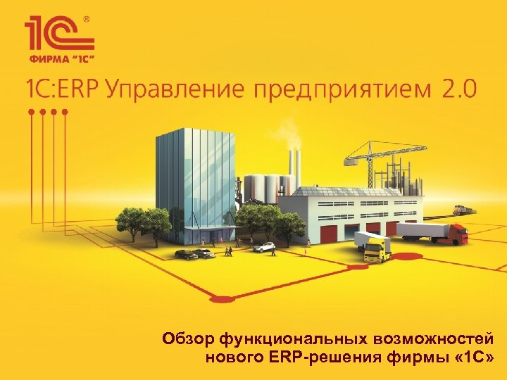 Обзор функциональных возможностей нового ERP-решения фирмы « 1 С»