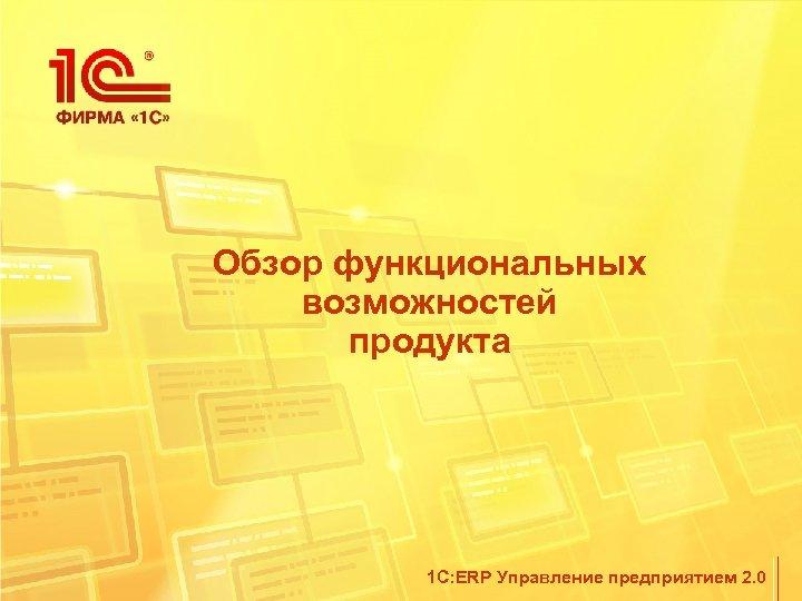 Обзор функциональных возможностей продукта 1 С: ERP Управление предприятием 2. 0