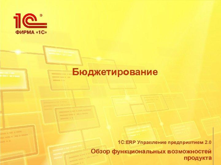 Бюджетирование 1 С: ERP Управление предприятием 2. 0 Обзор функциональных возможностей продукта