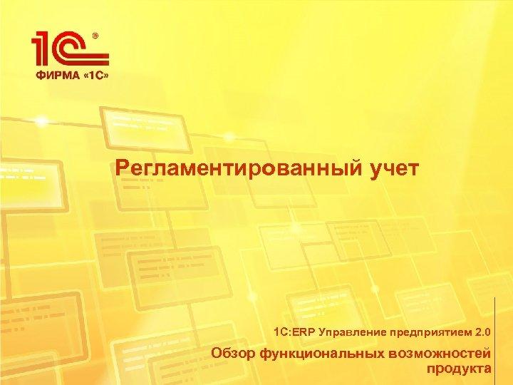 Регламентированный учет 1 С: ERP Управление предприятием 2. 0 Обзор функциональных возможностей продукта