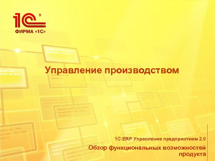 Управление производством 1 С: ERP Управление предприятием 2. 0 Обзор функциональных возможностей продукта