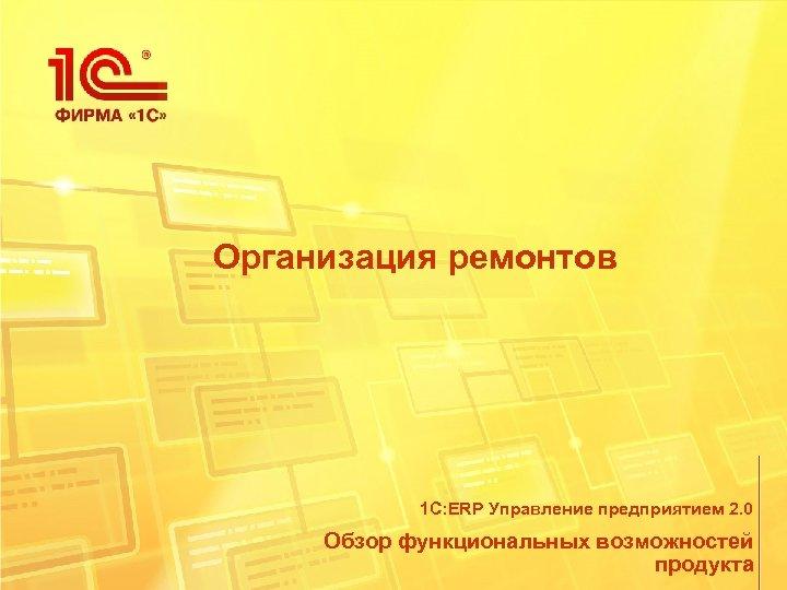 Организация ремонтов 1 С: ERP Управление предприятием 2. 0 Обзор функциональных возможностей продукта